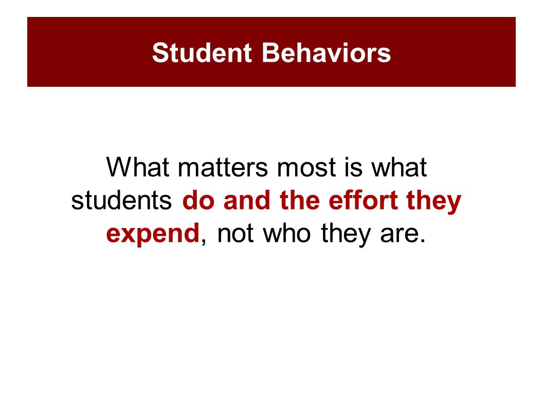 What matters most is what students do and the effort they expend, not who they are. Student Behaviors