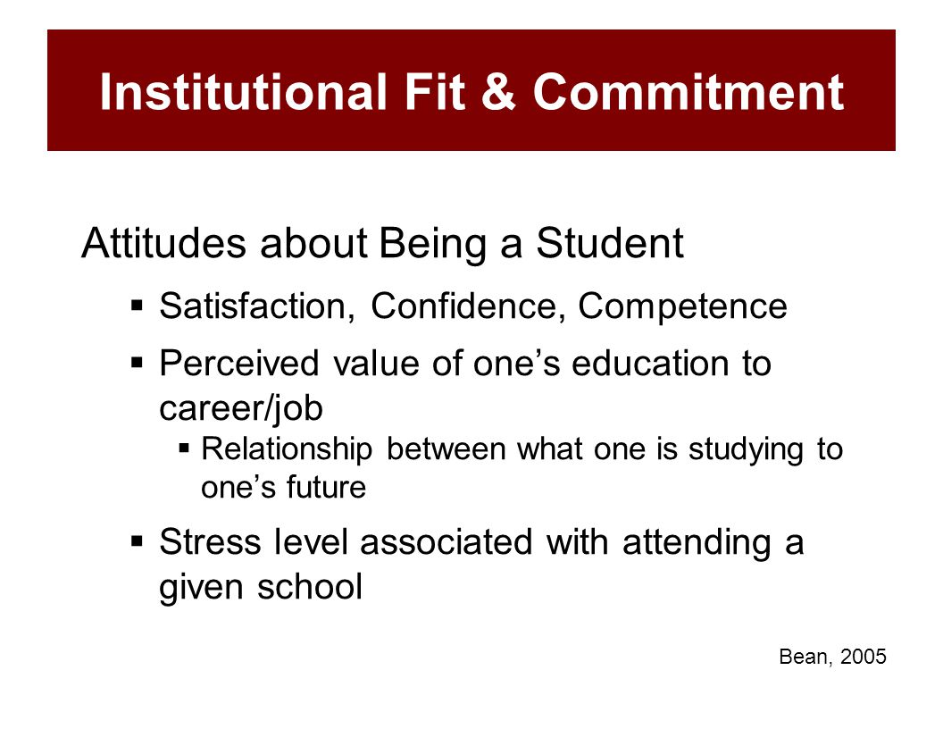 Institutional Fit & Commitment Attitudes about Being a Student  Satisfaction, Confidence, Competence  Perceived value of one's education to career/j