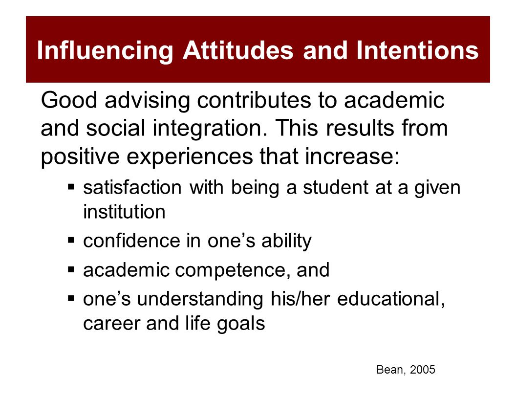 Influencing Attitudes and Intentions Good advising contributes to academic and social integration. This results from positive experiences that increas