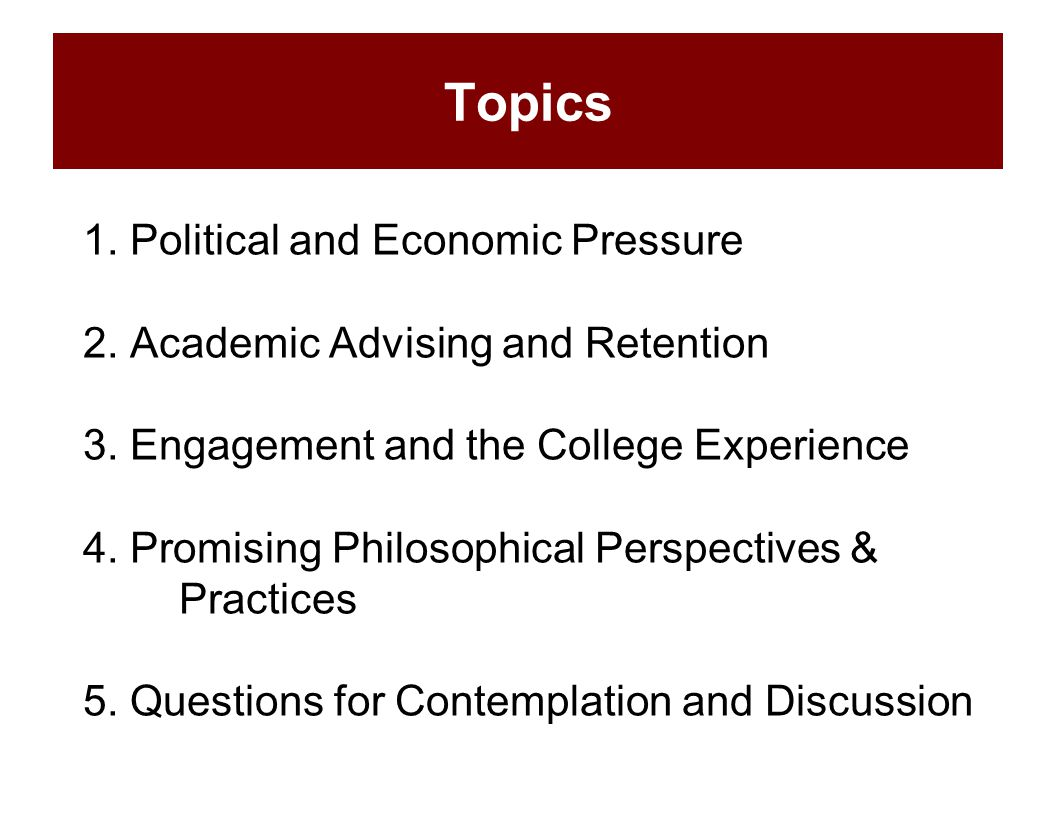 Topics 1. Political and Economic Pressure 2. Academic Advising and Retention 3. Engagement and the College Experience 4. Promising Philosophical Persp