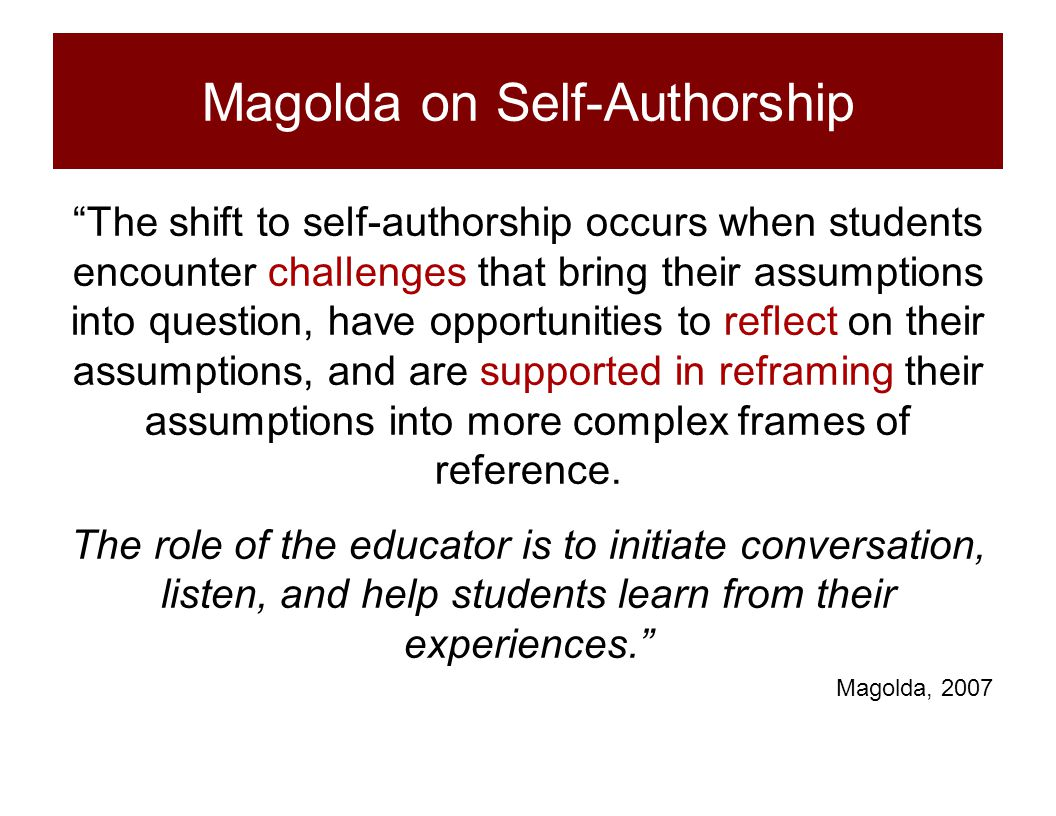 "Magolda on Self-Authorship ""The shift to self-authorship occurs when students encounter challenges that bring their assumptions into question, have op"