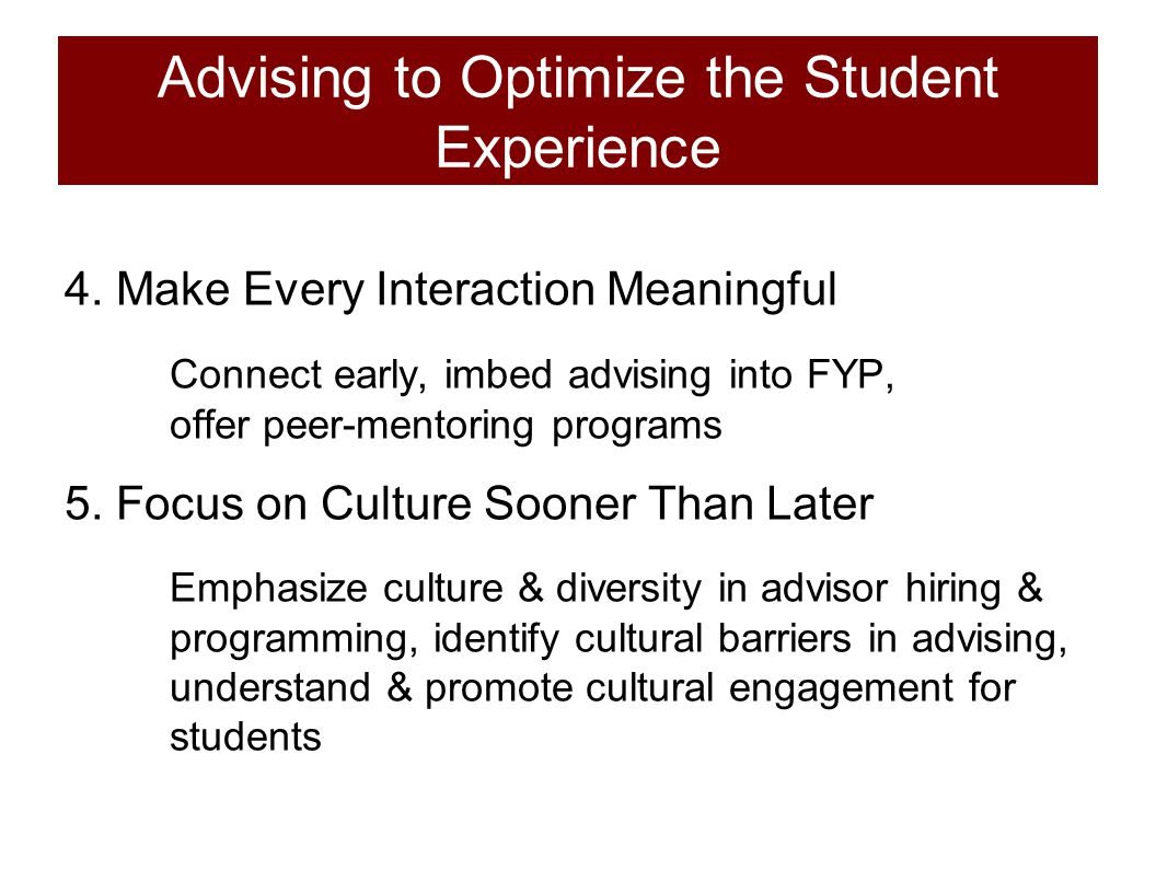 Advising to Optimize the Student Experience 4. Make Every Interaction Meaningful Connect early, imbed advising into FYP, offer peer-mentoring programs