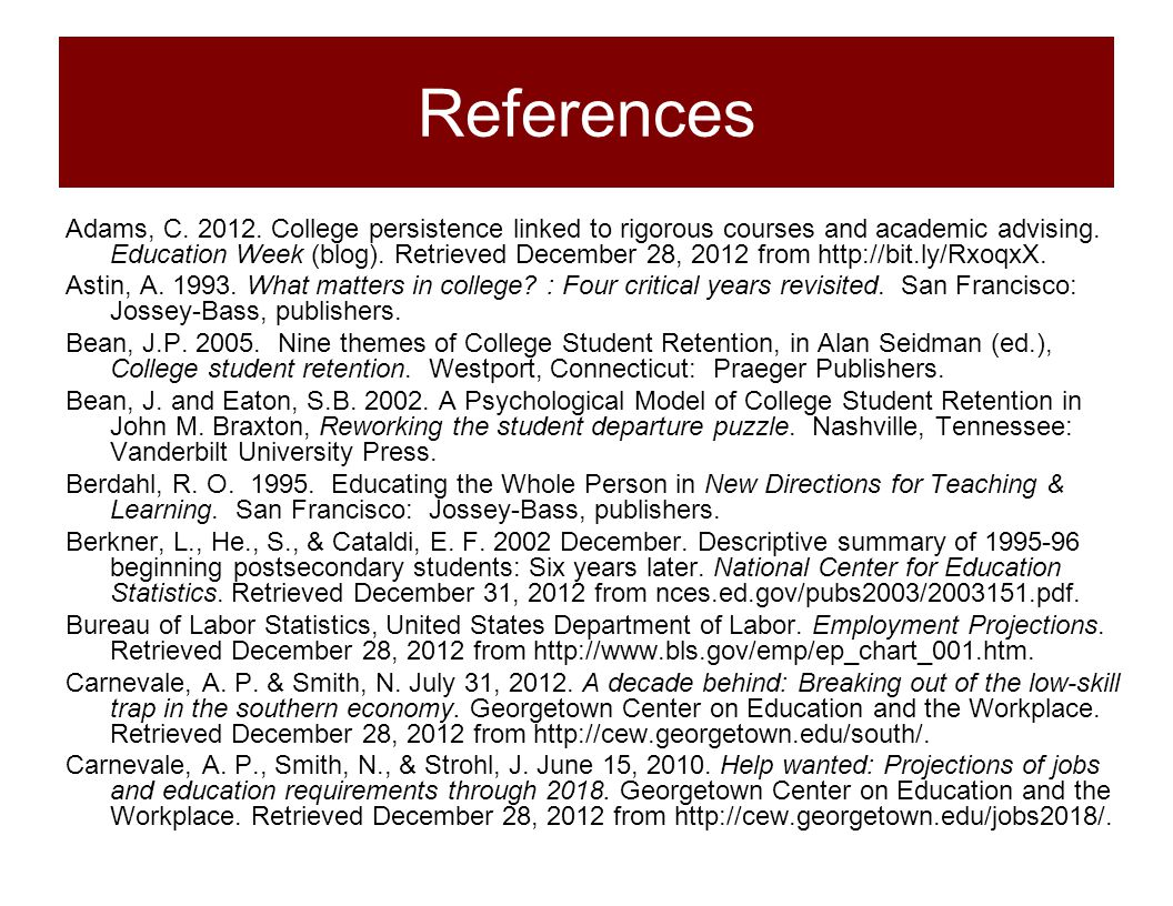 References Adams, C. 2012. College persistence linked to rigorous courses and academic advising. Education Week (blog). Retrieved December 28, 2012 fr