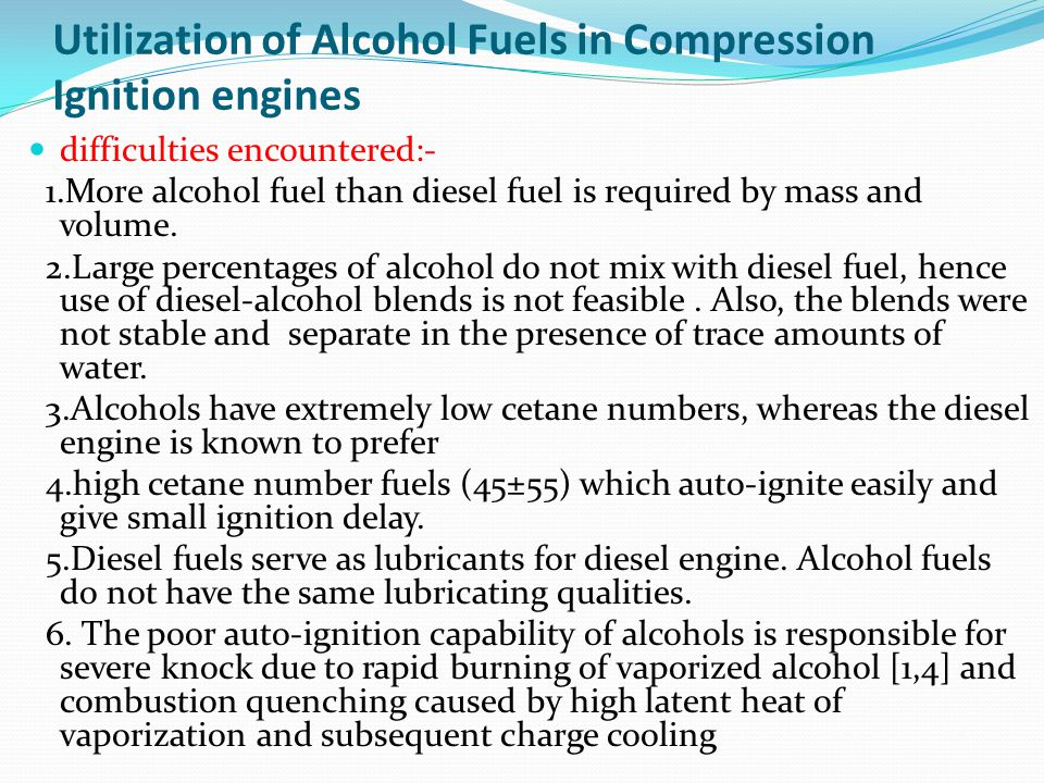 Utilization of Alcohol Fuels in Compression Ignition engines difficulties encountered:- 1.More alcohol fuel than diesel fuel is required by mass and volume.