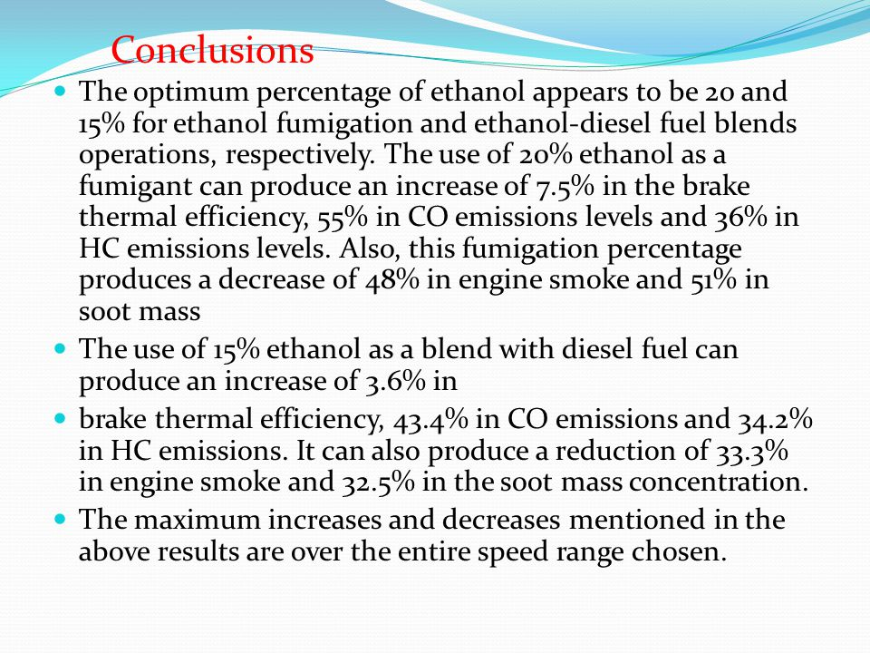 The optimum percentage of ethanol appears to be 20 and 15% for ethanol fumigation and ethanol-diesel fuel blends operations, respectively.