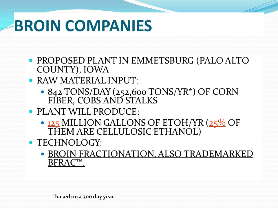 BROIN COMPANIES PROPOSED PLANT IN EMMETSBURG (PALO ALTO COUNTY), IOWA RAW MATERIAL INPUT: 842 TONS/DAY (252,600 TONS/YR*) OF CORN FIBER, COBS AND STALKS PLANT WILL PRODUCE: 125 MILLION GALLONS OF ETOH/YR (25% OF THEM ARE CELLULOSIC ETHANOL) TECHNOLOGY: BROIN FRACTIONATION, ALSO TRADEMARKED BFRAC™.