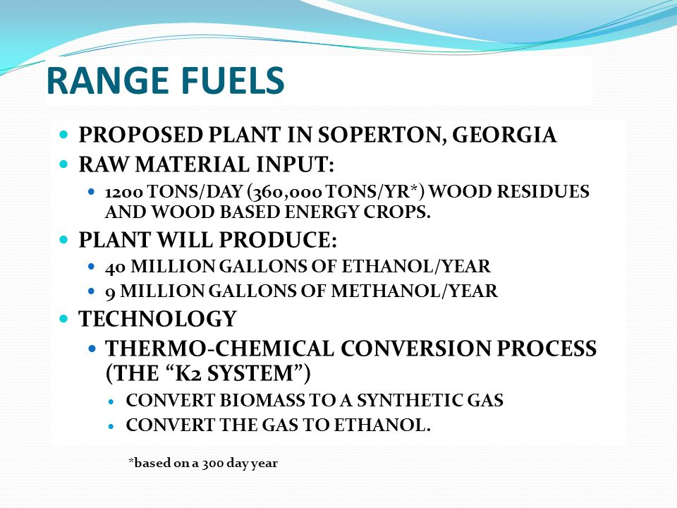 RANGE FUELS PROPOSED PLANT IN SOPERTON, GEORGIA RAW MATERIAL INPUT: 1200 TONS/DAY (360,000 TONS/YR*) WOOD RESIDUES AND WOOD BASED ENERGY CROPS.
