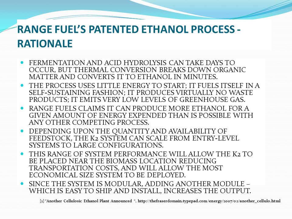 RANGE FUEL'S PATENTED ETHANOL PROCESS - RATIONALE FERMENTATION AND ACID HYDROLYSIS CAN TAKE DAYS TO OCCUR, BUT THERMAL CONVERSION BREAKS DOWN ORGANIC MATTER AND CONVERTS IT TO ETHANOL IN MINUTES.