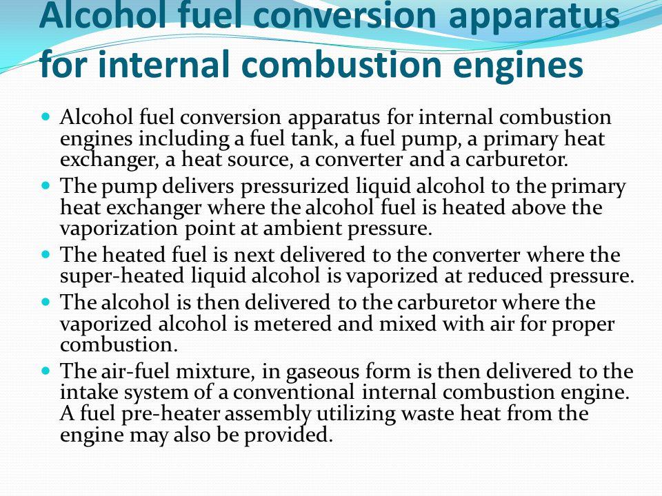 Alcohol fuel conversion apparatus for internal combustion engines Alcohol fuel conversion apparatus for internal combustion engines including a fuel tank, a fuel pump, a primary heat exchanger, a heat source, a converter and a carburetor.