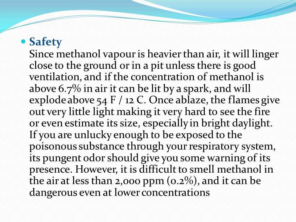 Safety Since methanol vapour is heavier than air, it will linger close to the ground or in a pit unless there is good ventilation, and if the concentration of methanol is above 6.7% in air it can be lit by a spark, and will explode above 54 F / 12 C.