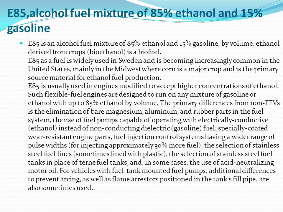 E85,alcohol fuel mixture of 85% ethanol and 15% gasoline E85 is an alcohol fuel mixture of 85% ethanol and 15% gasoline, by volume.