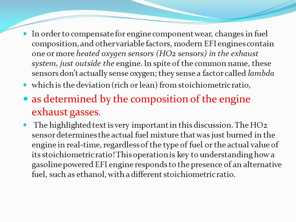 In order to compensate for engine component wear, changes in fuel composition, and other variable factors, modern EFI engines contain one or more heated oxygen sensors (HO2 sensors) in the exhaust system, just outside the engine.