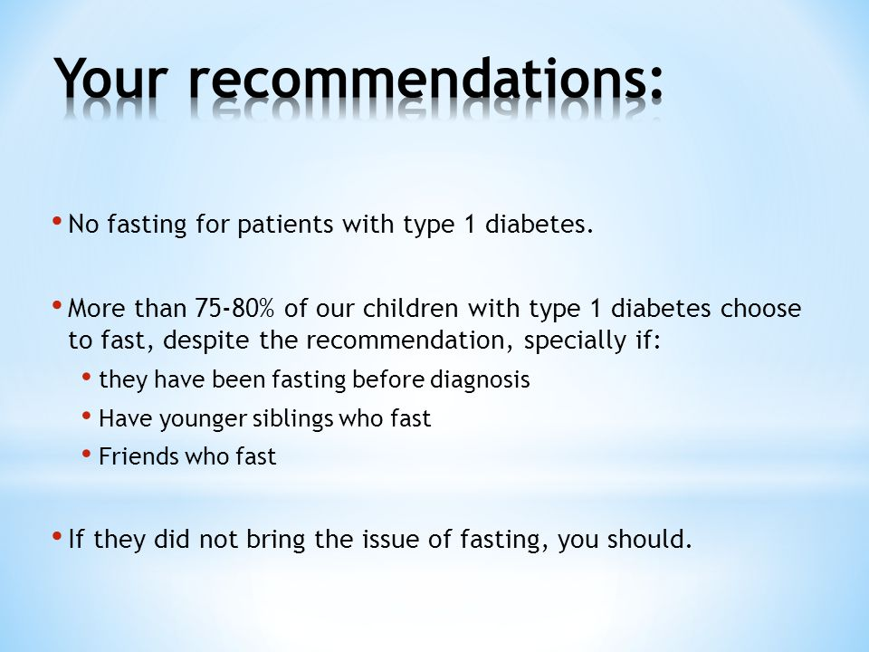 No fasting for patients with type 1 diabetes. More than 75-80% of our children with type 1 diabetes choose to fast, despite the recommendation, specia