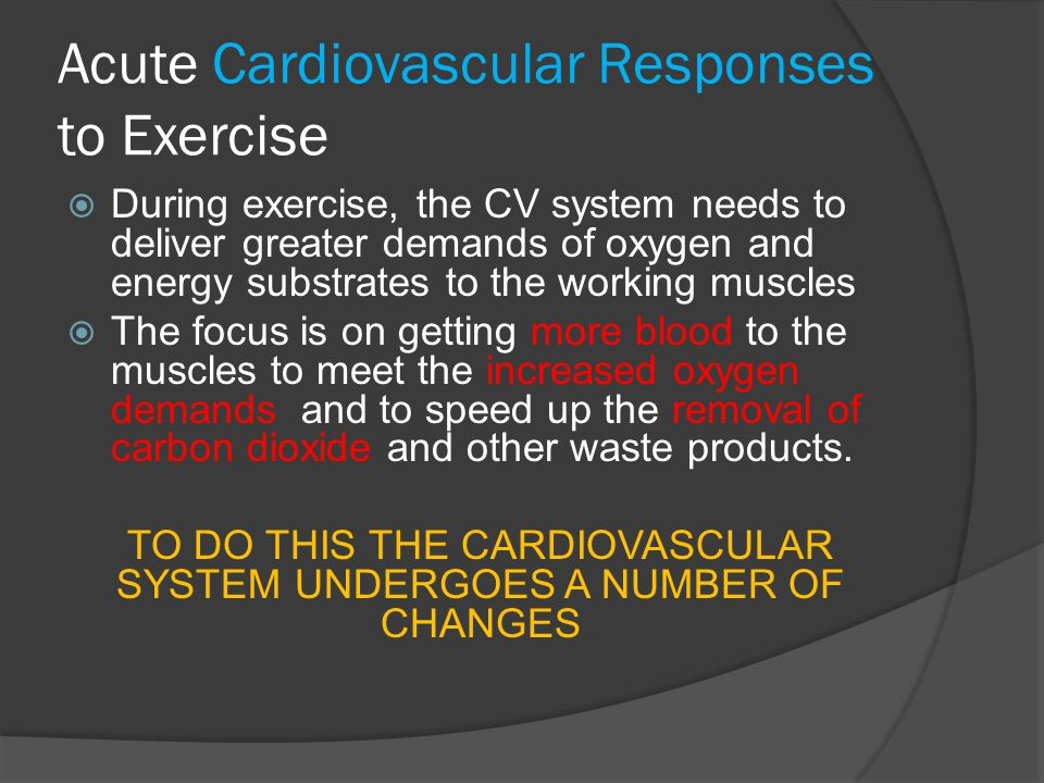 Acute Cardiovascular Responses to Exercise  During exercise, the CV system needs to deliver greater demands of oxygen and energy substrates to the wo