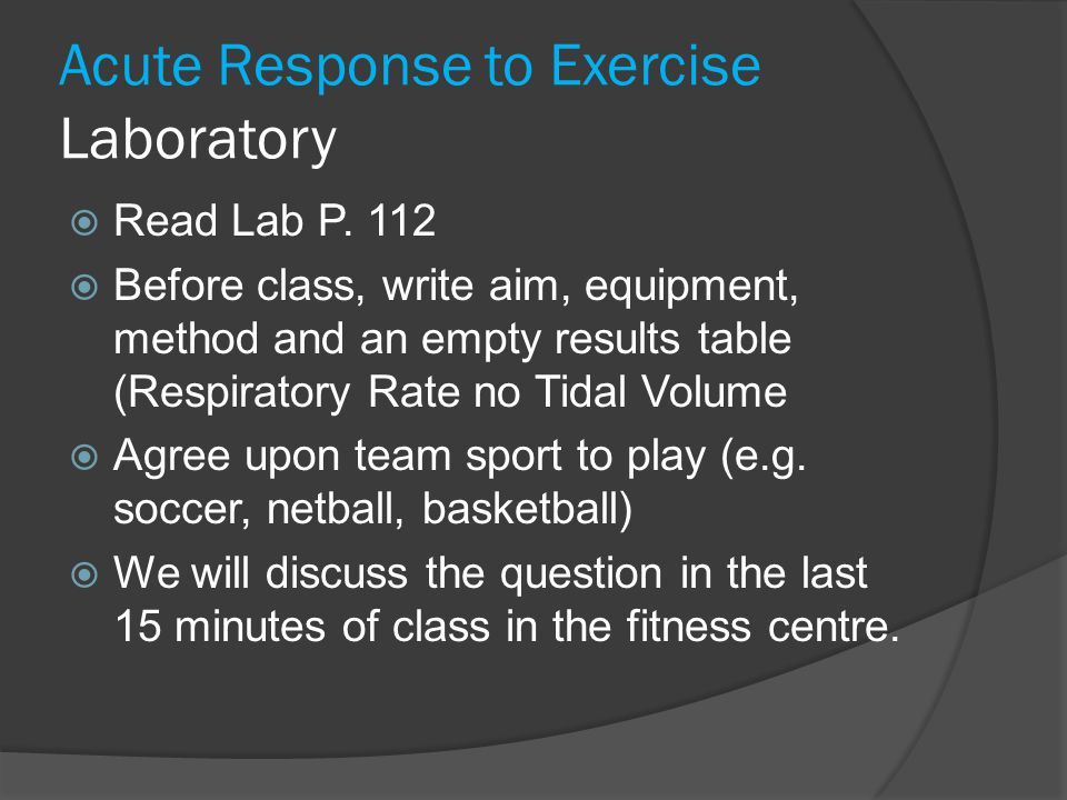 Acute Response to Exercise Laboratory  Read Lab P. 112  Before class, write aim, equipment, method and an empty results table (Respiratory Rate no T