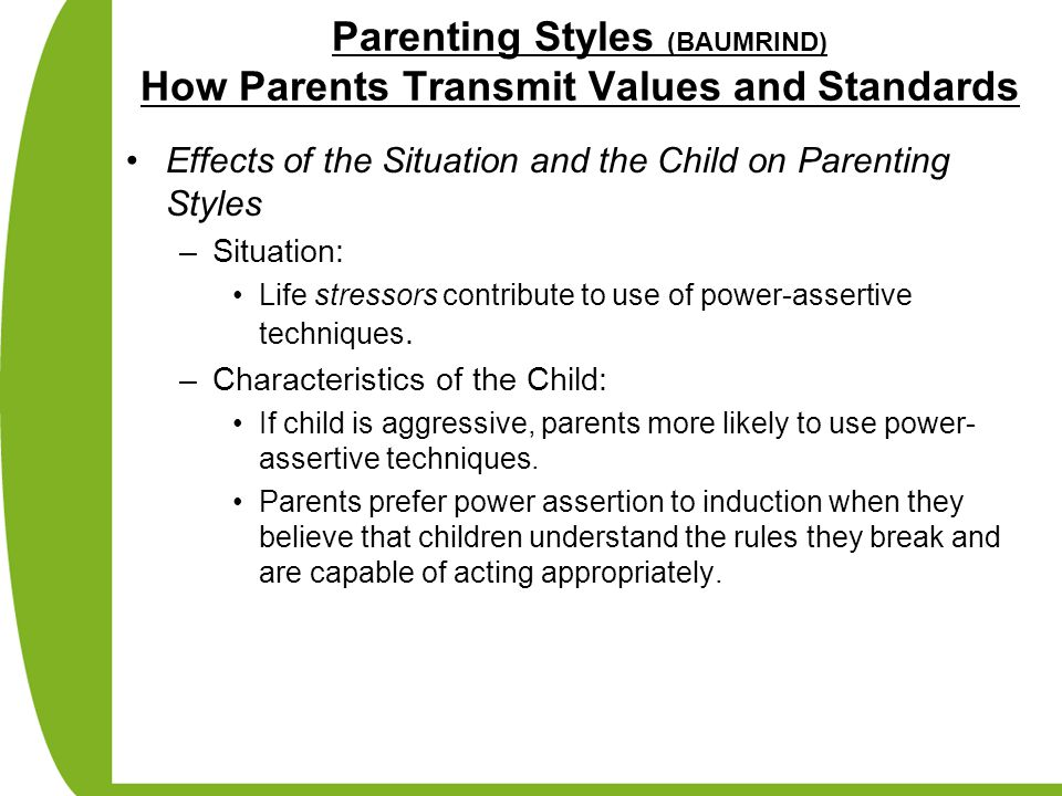 Parenting Styles (BAUMRIND) How Parents Transmit Values and Standards Effects of the Situation and the Child on Parenting Styles –Situation: Life stre