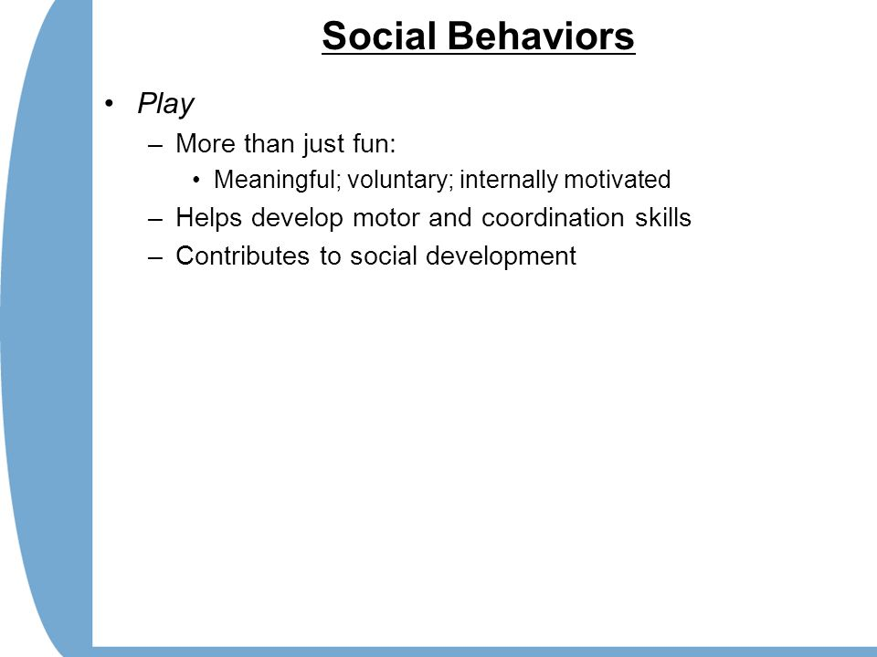 Social Behaviors Play –More than just fun: Meaningful; voluntary; internally motivated –Helps develop motor and coordination skills –Contributes to so