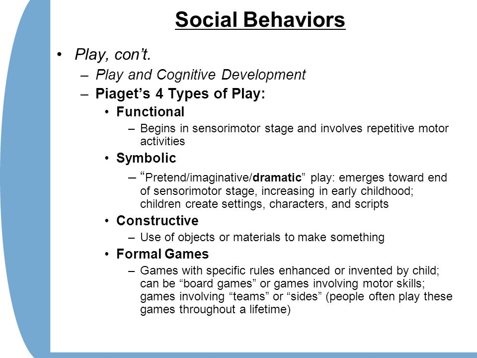 Social Behaviors Play, con't. –Play and Cognitive Development –Piaget's 4 Types of Play: Functional –Begins in sensorimotor stage and involves repetit