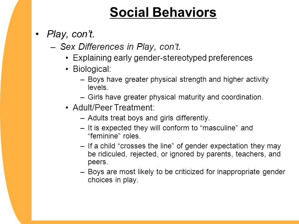 Social Behaviors Play, con't. –Sex Differences in Play, con't. Explaining early gender-stereotyped preferences Biological: –Boys have greater physical