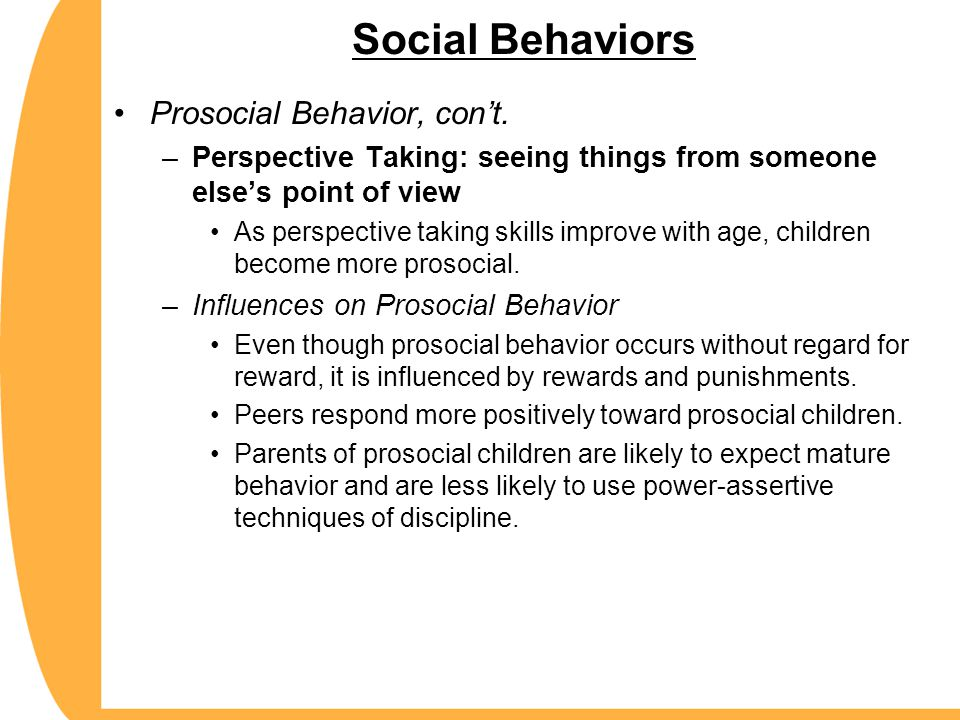 Social Behaviors Prosocial Behavior, con't. –Perspective Taking: seeing things from someone else's point of view As perspective taking skills improve