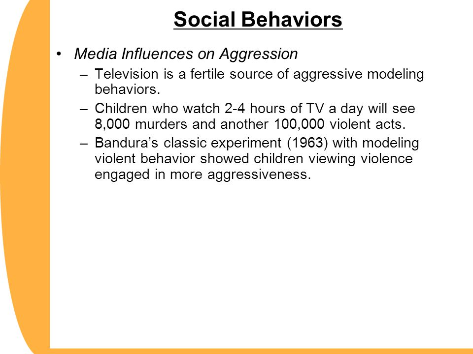 Social Behaviors Media Influences on Aggression –Television is a fertile source of aggressive modeling behaviors. –Children who watch 2-4 hours of TV