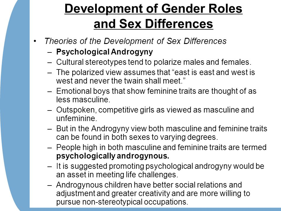 Development of Gender Roles and Sex Differences Theories of the Development of Sex Differences –Psychological Androgyny –Cultural stereotypes tend to