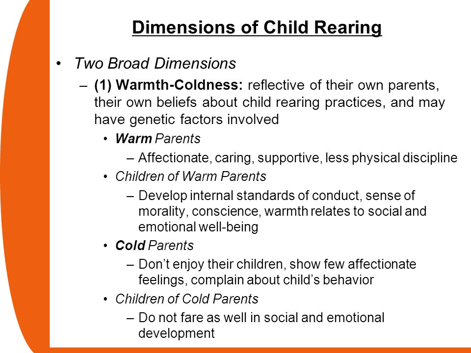 Dimensions of Child Rearing Two Broad Dimensions –(1) Warmth-Coldness: reflective of their own parents, their own beliefs about child rearing practice