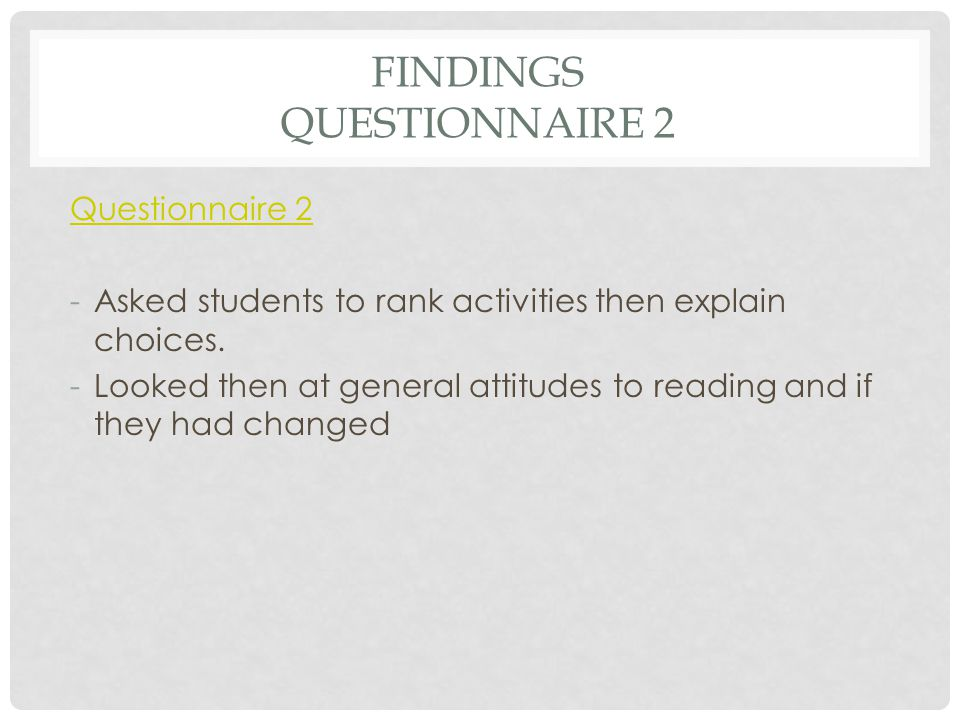 FINDINGS QUESTIONNAIRE 2 Questionnaire 2 -Asked students to rank activities then explain choices. -Looked then at general attitudes to reading and if