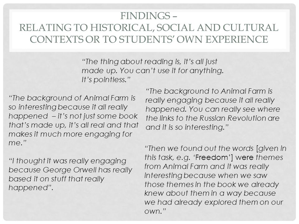 FINDINGS – RELATING TO HISTORICAL, SOCIAL AND CULTURAL CONTEXTS OR TO STUDENTS' OWN EXPERIENCE The background to Animal Farm is really engaging because it all really happened.