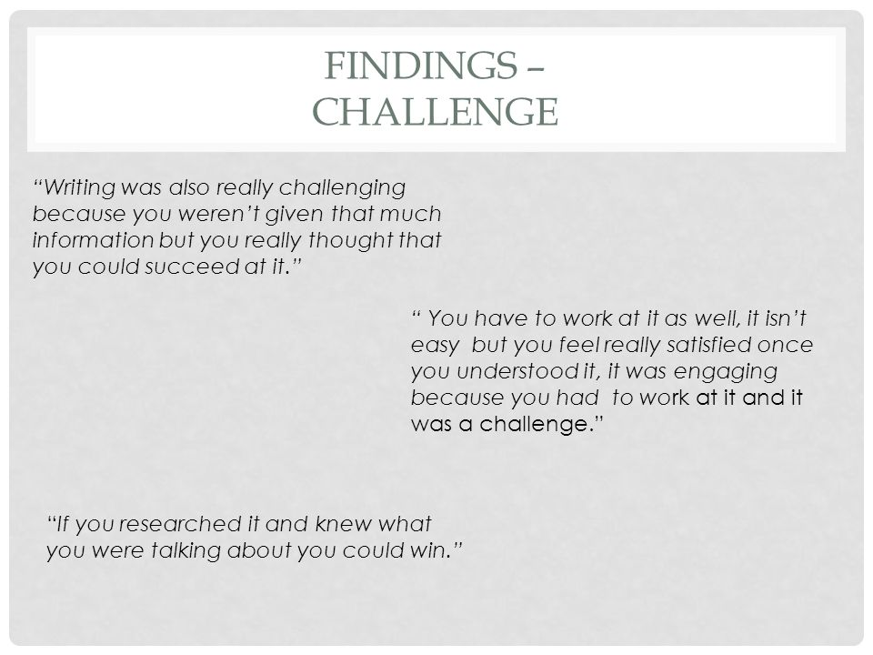 FINDINGS – CHALLENGE Writing was also really challenging because you weren't given that much information but you really thought that you could succeed at it. You have to work at it as well, it isn't easy but you feel really satisfied once you understood it, it was engaging because you had to work at it and it was a challenge. If you researched it and knew what you were talking about you could win.
