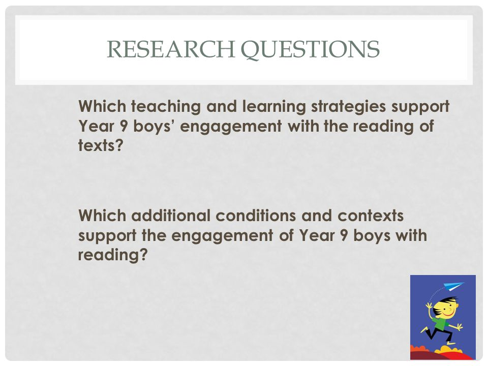 RESEARCH QUESTIONS Which teaching and learning strategies support Year 9 boys' engagement with the reading of texts.
