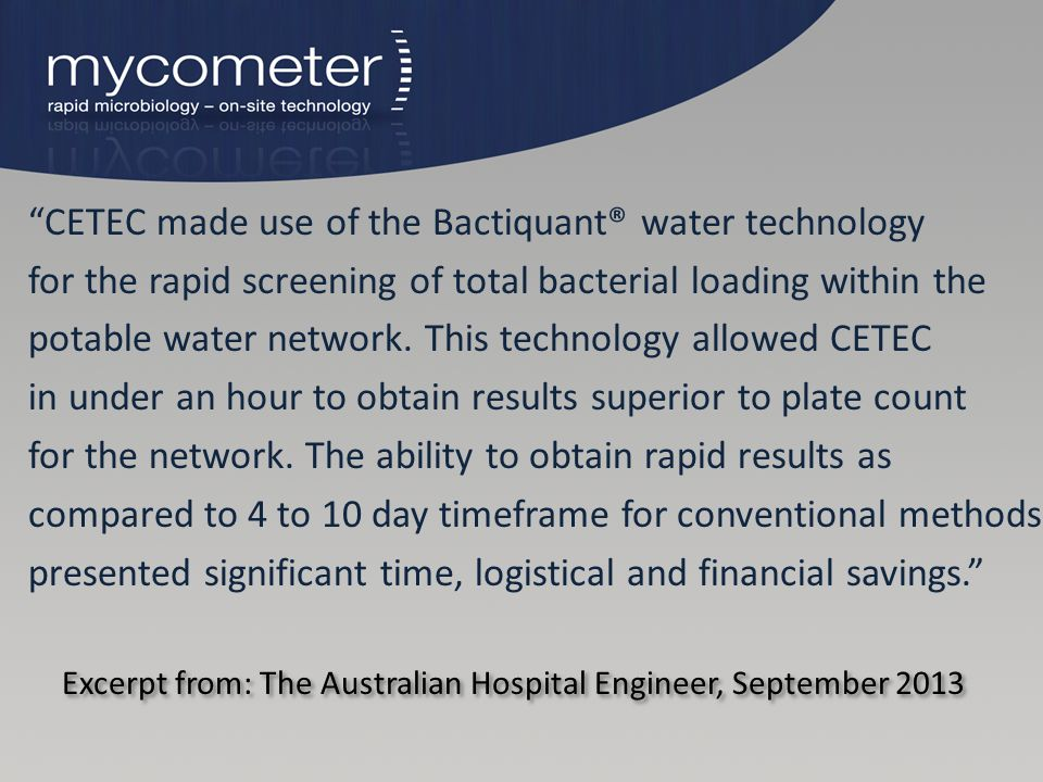 """Excerpt from: The Australian Hospital Engineer, September 2013 """"CETEC made use of the Bactiquant® water technology for the rapid screening of total ba"""