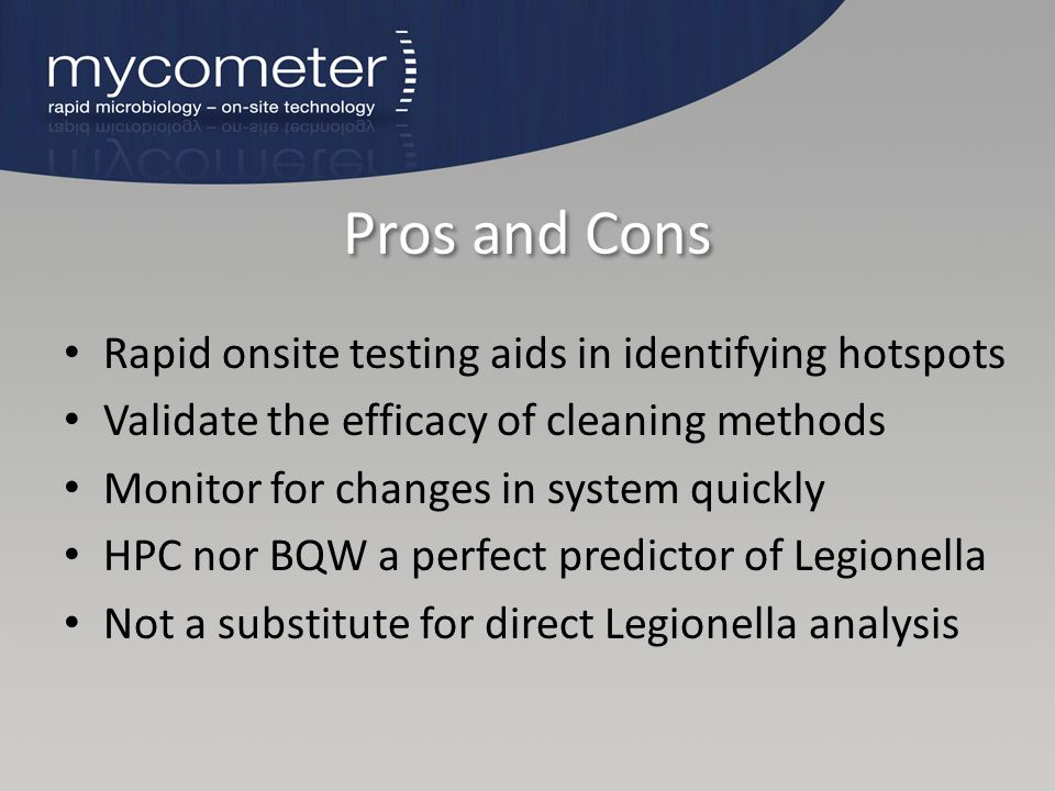 Pros and Cons Rapid onsite testing aids in identifying hotspots Validate the efficacy of cleaning methods Monitor for changes in system quickly HPC no