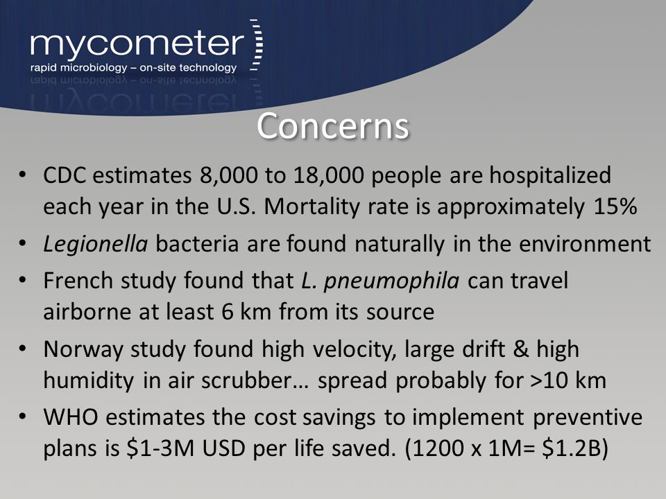 Concerns CDC estimates 8,000 to 18,000 people are hospitalized each year in the U.S. Mortality rate is approximately 15% Legionella bacteria are found