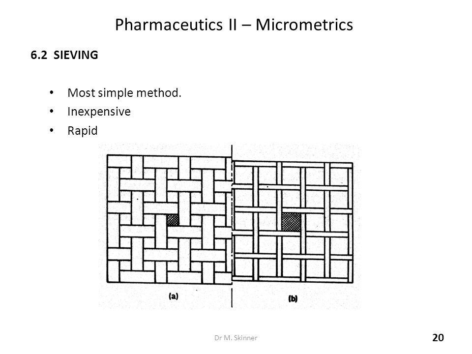Pharmaceutics II – Micrometrics 6.2 SIEVING Most simple method. Inexpensive Rapid Dr M. Skinner 20