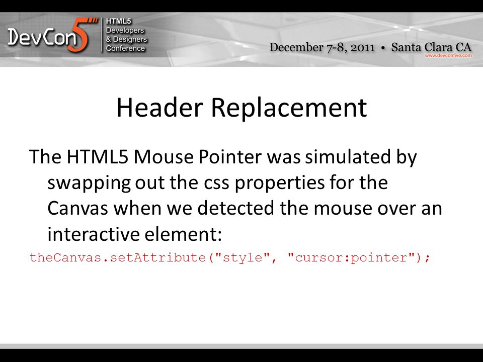Header Replacement The HTML5 Mouse Pointer was simulated by swapping out the css properties for the Canvas when we detected the mouse over an interactive element: theCanvas.setAttribute( style , cursor:pointer );