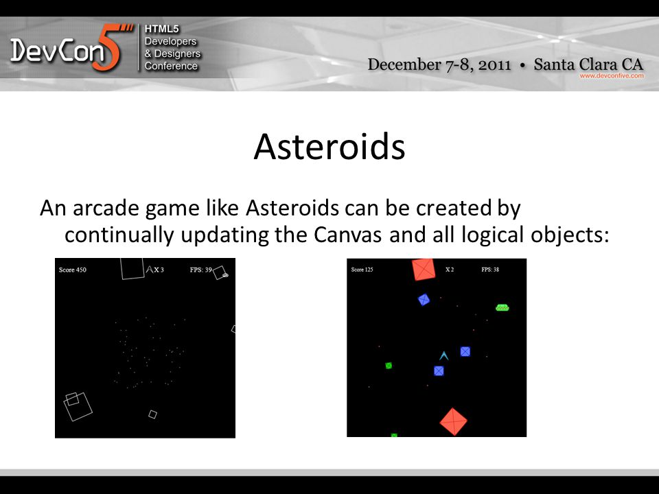 Asteroids An arcade game like Asteroids can be created by continually updating the Canvas and all logical objects:
