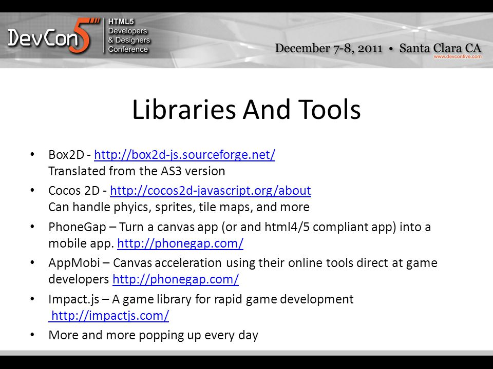 Libraries And Tools Box2D - http://box2d-js.sourceforge.net/ Translated from the AS3 versionhttp://box2d-js.sourceforge.net/ Cocos 2D - http://cocos2d-javascript.org/about Can handle phyics, sprites, tile maps, and morehttp://cocos2d-javascript.org/about PhoneGap – Turn a canvas app (or and html4/5 compliant app) into a mobile app.