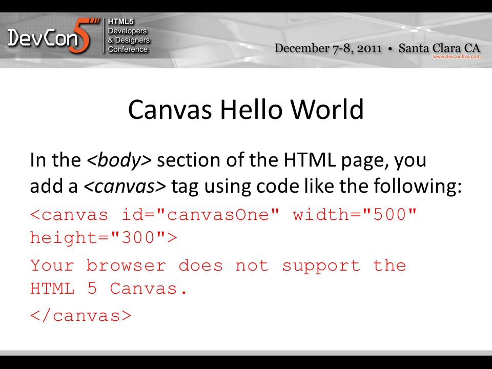 Canvas Hello World In the section of the HTML page, you add a tag using code like the following: Your browser does not support the HTML 5 Canvas.