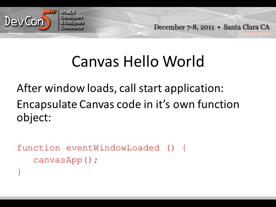 Canvas Hello World After window loads, call start application: Encapsulate Canvas code in it's own function object: function eventWindowLoaded () { canvasApp(); }