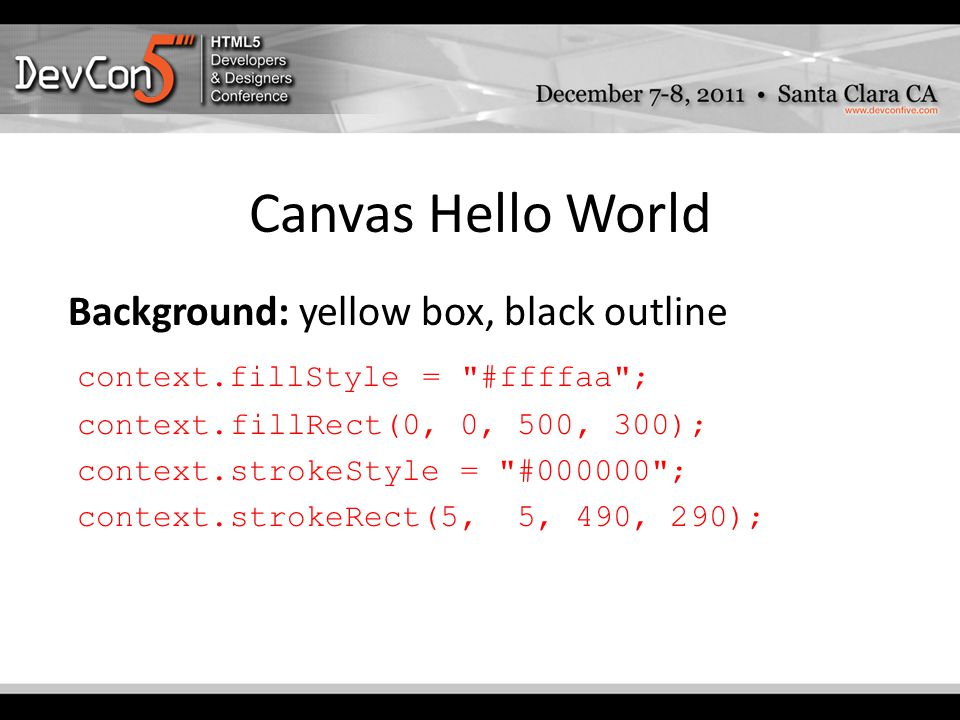 Canvas Hello World Background: yellow box, black outline context.fillStyle = #ffffaa ; context.fillRect(0, 0, 500, 300); context.strokeStyle = #000000 ; context.strokeRect(5, 5, 490, 290);
