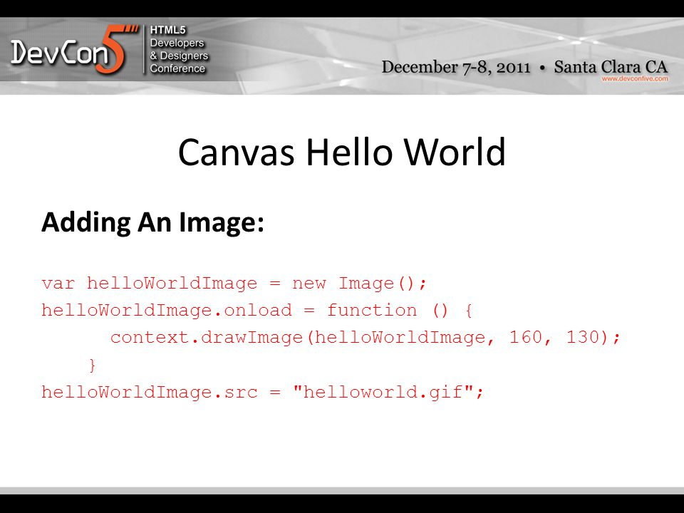 Canvas Hello World Adding An Image: var helloWorldImage = new Image(); helloWorldImage.onload = function () { context.drawImage(helloWorldImage, 160, 130); } helloWorldImage.src = helloworld.gif ;