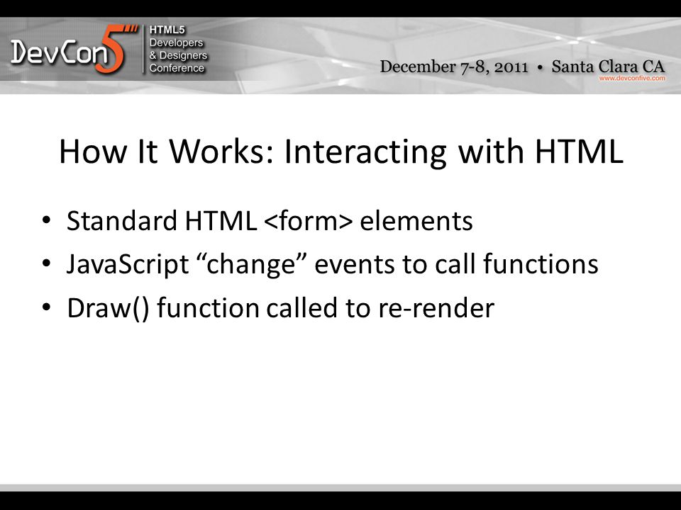 How It Works: Interacting with HTML Standard HTML elements JavaScript change events to call functions Draw() function called to re-render