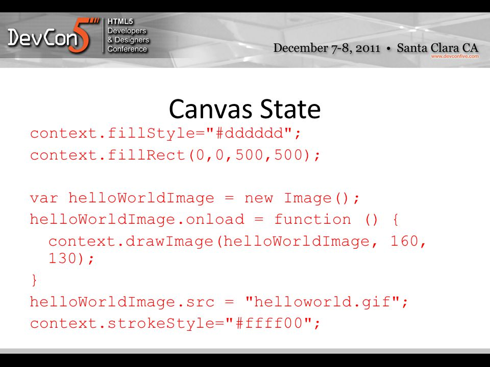 Canvas State context.fillStyle= #dddddd ; context.fillRect(0,0,500,500); var helloWorldImage = new Image(); helloWorldImage.onload = function () { context.drawImage(helloWorldImage, 160, 130); } helloWorldImage.src = helloworld.gif ; context.strokeStyle= #ffff00 ;