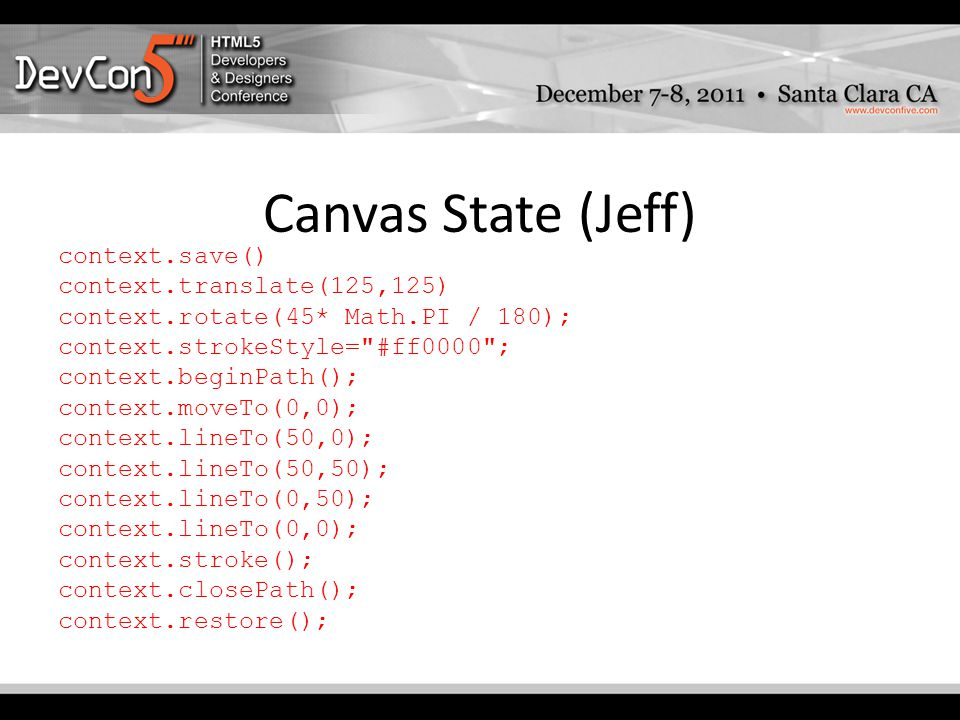 Canvas State (Jeff) context.save() context.translate(125,125) context.rotate(45* Math.PI / 180); context.strokeStyle= #ff0000 ; context.beginPath(); context.moveTo(0,0); context.lineTo(50,0); context.lineTo(50,50); context.lineTo(0,50); context.lineTo(0,0); context.stroke(); context.closePath(); context.restore();