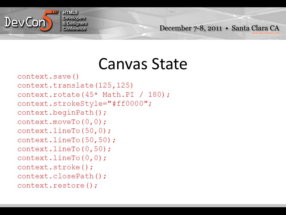 Canvas State context.save() context.translate(125,125) context.rotate(45* Math.PI / 180); context.strokeStyle= #ff0000 ; context.beginPath(); context.moveTo(0,0); context.lineTo(50,0); context.lineTo(50,50); context.lineTo(0,50); context.lineTo(0,0); context.stroke(); context.closePath(); context.restore();