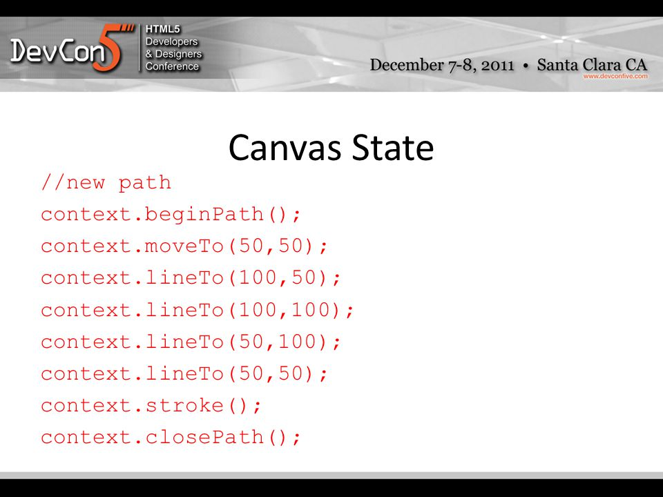 Canvas State //new path context.beginPath(); context.moveTo(50,50); context.lineTo(100,50); context.lineTo(100,100); context.lineTo(50,100); context.lineTo(50,50); context.stroke(); context.closePath();