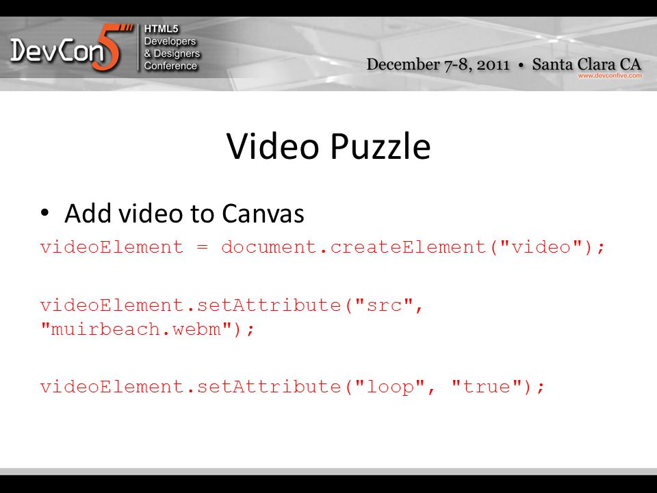 Video Puzzle Add video to Canvas videoElement = document.createElement( video ); videoElement.setAttribute( src , muirbeach.webm ); videoElement.setAttribute( loop , true );