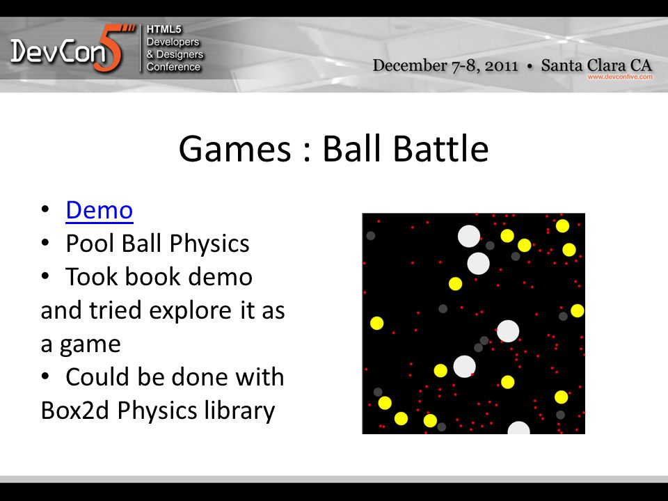 Games : Ball Battle Demo Pool Ball Physics Took book demo and tried explore it as a game Could be done with Box2d Physics library