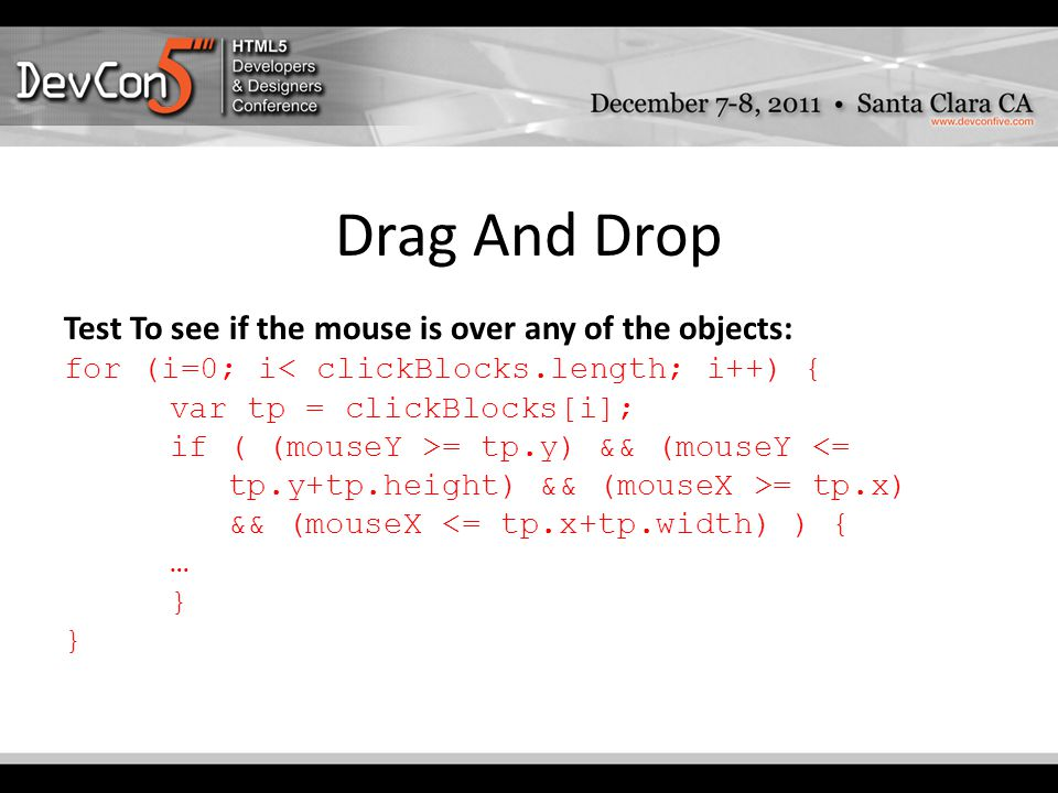 Drag And Drop Test To see if the mouse is over any of the objects: for (i=0; i< clickBlocks.length; i++) { var tp = clickBlocks[i]; if ( (mouseY >= tp.y) && (mouseY <= tp.y+tp.height) && (mouseX >= tp.x) && (mouseX <= tp.x+tp.width) ) { … }